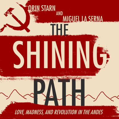 The Shining Path: Love, Madness, and Revolution in the Andes Audiobook, by Orin Starn