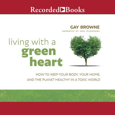 Living with a Green Heart: How to Keep Your Body, Your Home, and the Planet Healthy in a Toxic World Audiobook, by Gay Browne
