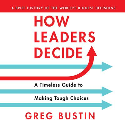 How Leaders Decide: A Timeless Guide to Making Tough Choices  Audiobook, by Greg Bustin