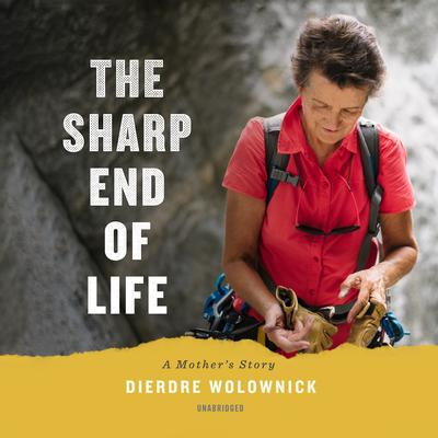 The Sharp End of Life: A Mother's Story Audiobook, by Dierdre Wolownick