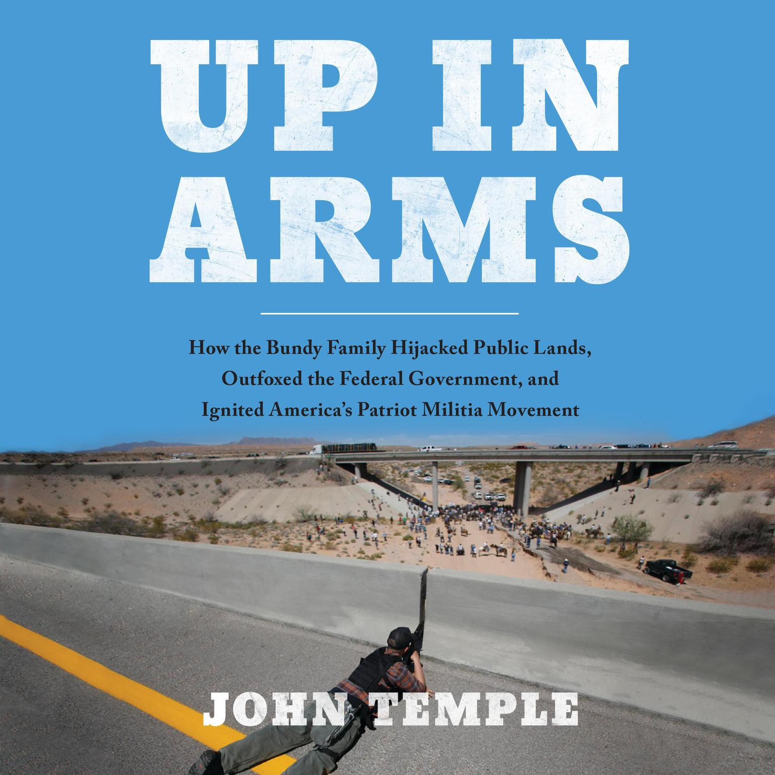 Printable Up in Arms: How the Bundy Family Hijacked Public Lands, Outfoxed the Federal Government, and Ignited America's Patriot Militia Movement Audiobook Cover Art
