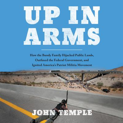 Up in Arms: How the Bundy Family Hijacked Public Lands, Outfoxed the Federal Government, and Ignited Americas Patriot Militia Movement Audiobook, by John Temple