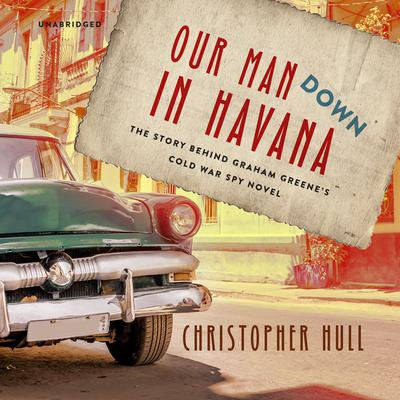 Our Man Down in Havana: The Story behind Graham Greene's Cold War Spy Novel Audiobook, by Christopher Hull