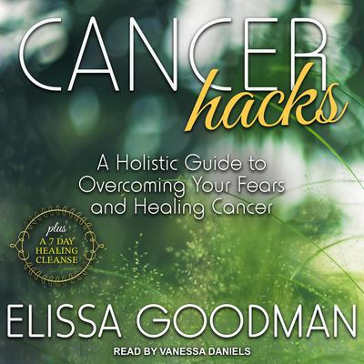 Cancer Hacks: A Holistic Guide to Overcoming your Fears and Healing Cancer Audiobook, by Elissa Goodman