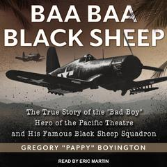 "Baa Baa Black Sheep: The True Story of the Bad Boy Hero of the Pacific Theatre and His Famous Black Sheep Squadron Audiobook, by Gregory ""Pappy"" Boyington"