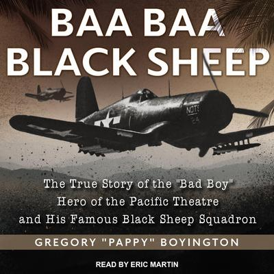 Baa Baa Black Sheep: The True Story of the 'Bad Boy' Hero of the Pacific Theatre and His Famous Black Sheep Squadron Audiobook, by