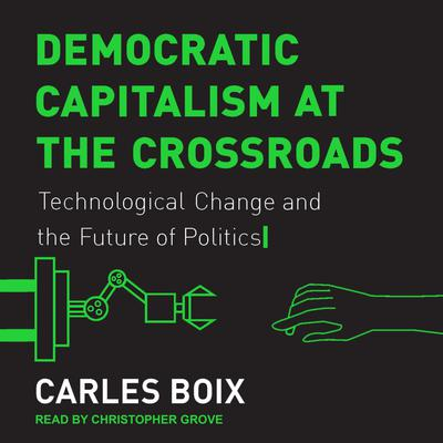 Democratic Capitalism at the Crossroads: Technological Change and the Future of Politics Audiobook, by Carles Boix