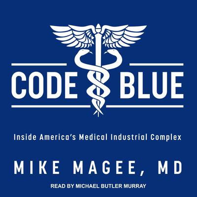 Code Blue: Inside America's Medical Industrial Complex Audiobook, by Mike Magee