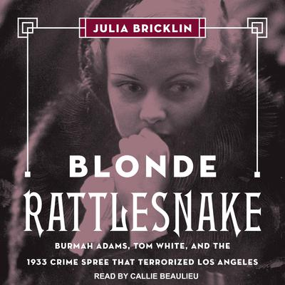 Blonde Rattlesnake: Burmah Adams, Tom White, and the 1933 Crime Spree that Terrorized Los Angeles Audiobook, by Julia Bricklin