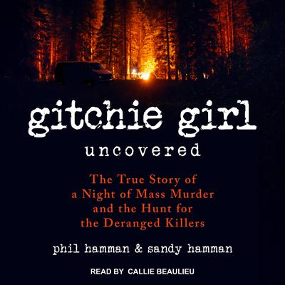Gitchie Girl Uncovered: The True Story of a Night of Mass Murder and the Hunt for the Deranged Killers Audiobook, by Phil Hamman