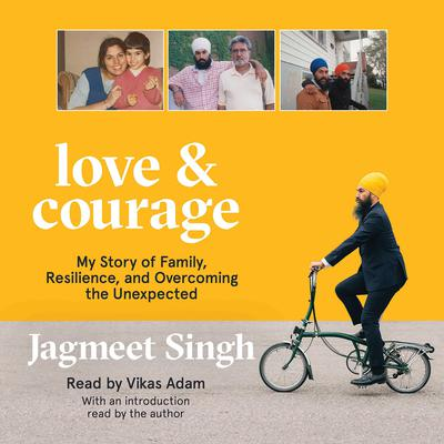 Love & Courage: My Story of Family, Resilience, and Overcoming the Unexpected Audiobook, by Jagmeet Singh