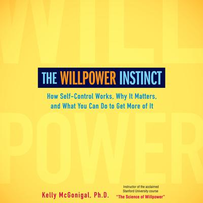 The Willpower Instinct: How Self-Control Works, Why It Matters, and What You Can Do To Get More of It Audiobook, by Kelly McGonigal