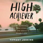High Achiever: The Incredible True Story of One Addict's Double Life Audiobook, by Tiffany Jenkins