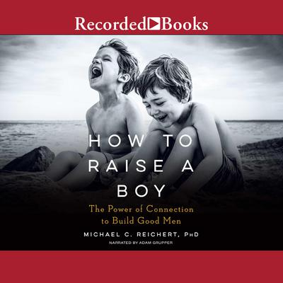 How to Raise a Boy: The Power of Connection to Build Good Men Audiobook, by Michael C. Reichert