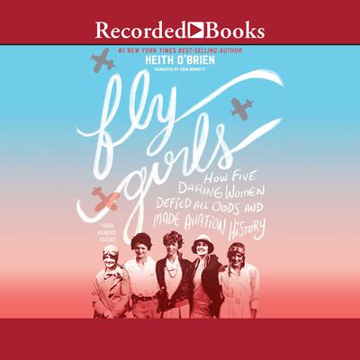 Fly Girls: How Five Daring Women Defied All Odds and Made Aviation History (Young Readers Edition) Audiobook, by Keith O'Brien