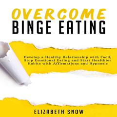 Overcome Binge Eating: Develop a Healthy Relationship with Food, Stop Emotional Eating and Start Healthier Habits with Affirmations and Hypnosis Audiobook, by Elizabeth Snow