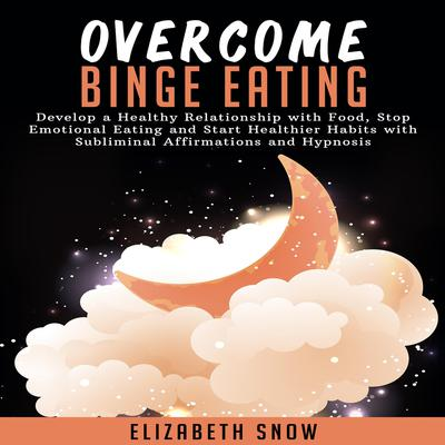 Overcome Binge Eating: Develop a Healthy Relationship with Food, Stop Emotional Eating and Start Healthier Habits with Subliminal Affirmations and Hypnosis Audiobook, by Elizabeth Snow