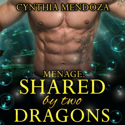 Shared by Two Dragons: Alpha Billionaire Dragon Shifter Romance Audiobook, by Cynthia Mendoza