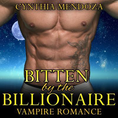 Bitten by The Billionaire : Paranormal Fantasy Alpha Vampire Romance Audiobook, by Cynthia Mendoza