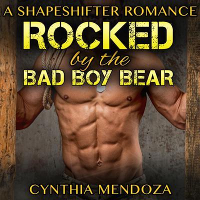 Rocked by The Bad Boy Bear : Paranormal Fantasy Shapeshifter Romance Series Audiobook, by Cynthia Mendoza