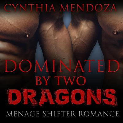 Menage Shifter Romance: Dominated By Two Dragons: BBW Romance, MFM Romance, Shapeshifter Romance, Adventure Romance, Dragon Shifter Romance Series Audiobook, by Cynthia Mendoza