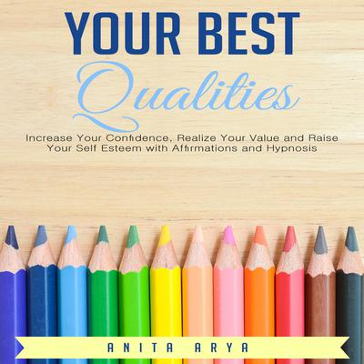 Your Best Qualities: Increase Your Confidence, Realize Your Value, and Raise Your Self Esteem with Affirmations and Hypnosis Audiobook, by Anita Arya