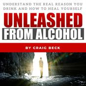 Unleashed from Alcohol: Understand the Real Reason You Drink and How to Heal Yourself Audiobook, by Craig Beck