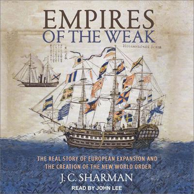 Empires of the Weak: The Real Story of European Expansion and the Creation of the New World Audiobook, by J.C. Sharman