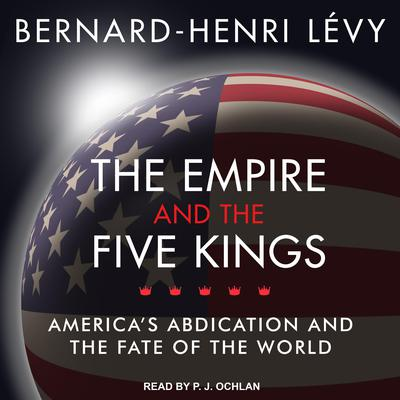 The Empire and the Five Kings: Americas Abdication and the Fate of the World Audiobook, by Bernard-Henri Lévy