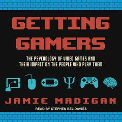 Getting Gamers: The Psychology of Video Games and Their Impact on the People who Play Them Audiobook, by Jamie Madigan
