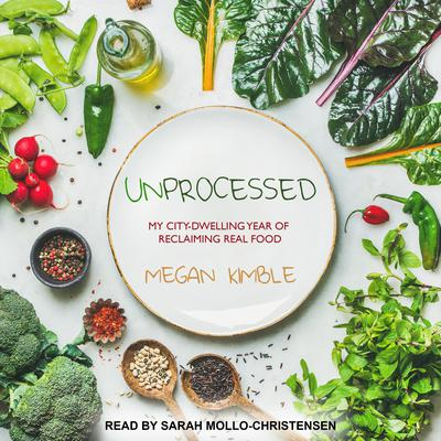 Unprocessed: My City-Dwelling Year of Reclaiming Real Food Audiobook, by Megan Kimble