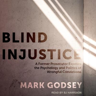 Blind Injustice: A Former Prosecutor Exposes the Psychology and Politics of Wrongful Convictions Audiobook, by Mark Godsey