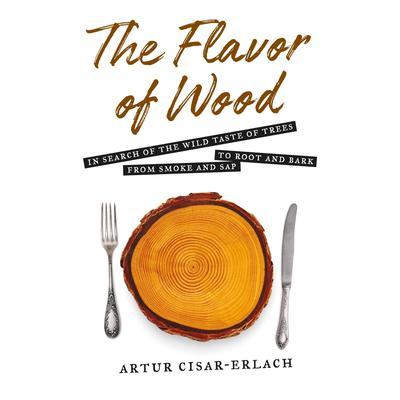 The Flavor of Wood: In Search of the Wild Taste of Trees, from Smoke and Sap to Root and Bark Audiobook, by Artur Cisar-Erlach