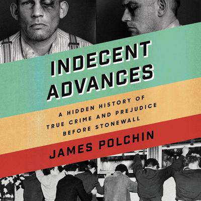 Indecent Advances: A Hidden History of True Crime and Prejudice Before Stonewall Audiobook, by James Polchin