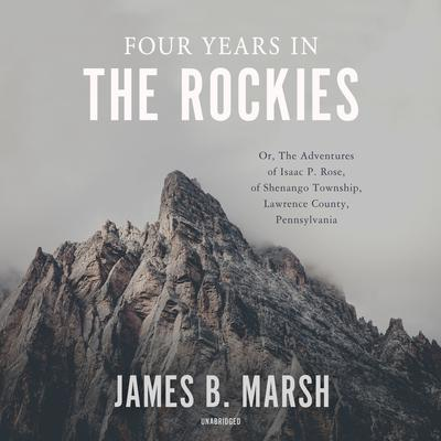 Four Years in the Rockies: Or, The Adventures of Isaac P. Rose, of Shenango Township, Lawrence County, Pennsylvania Audiobook, by James B. Marsh