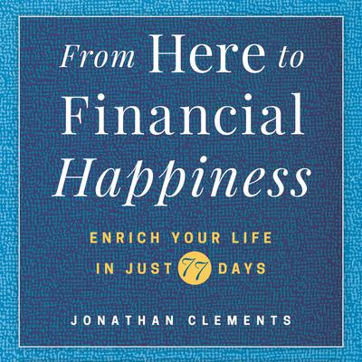 From Here to Financial Happiness: Enrich Your Life in Just 77 Days Audiobook, by Jonathan Clements