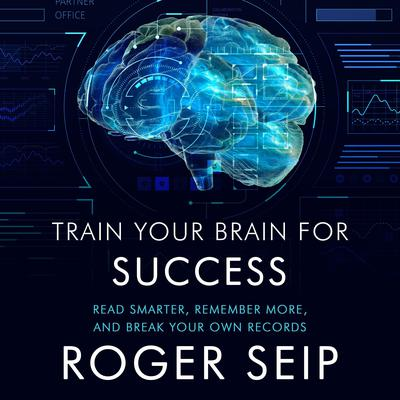 Train Your Brain For Success: Read Smarter, Remember More, and Break Your Own Records Audiobook, by Roger Seip