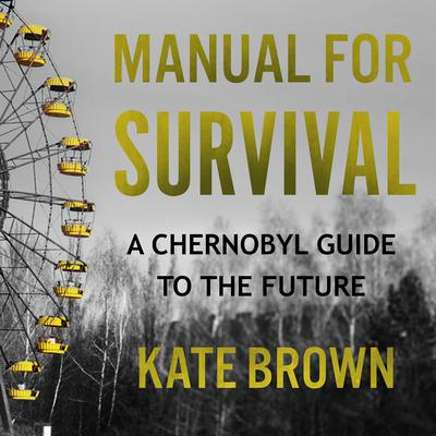 Manual for Survival: A Chernobyl Guide to the Future Audiobook, by Kate Brown