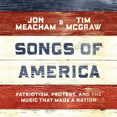 Songs of America: Patriotism, Protest, and the Music That Made a Nation Audiobook, by Jon Meacham, Tim McGraw