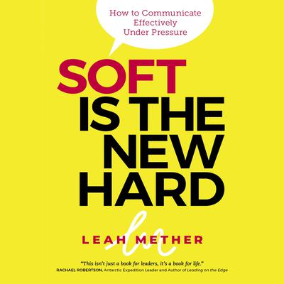 Soft is the New Hard: Hot to Communicate Effectively Under Pressure Audiobook, by Leah Mether