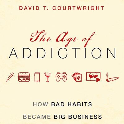 The Age of Addiction: How Bad Habits Became Big Business Audiobook, by David T. Courtwright