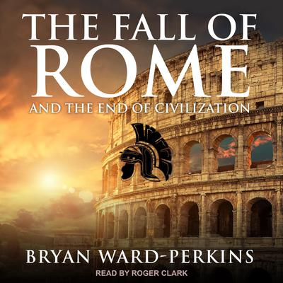 The Fall of Rome: And the End of Civilization Audiobook, by Bryan Ward-Perkins