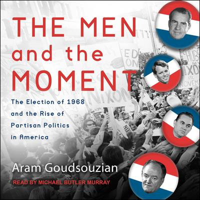 The Men and the Moment: The Election of 1968 and the Rise of Partisan Politics in America Audiobook, by Aram Goudsouzian