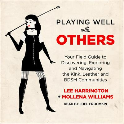 Playing Well with Others: Your Field Guide to Discovering, Exploring and Navigating the Kink, Leather and BDSM Communities Audiobook, by Lee Harrington