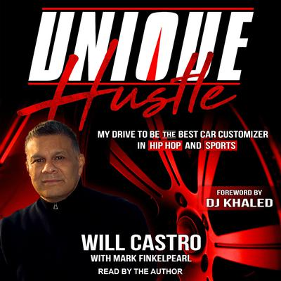 Unique Hustle: My Drive to be the Best Car Customizer in Hip Hop and Sports Audiobook, by Will Castro