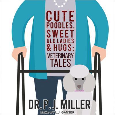 Cute Poodles, Sweet Old Ladies, and Hugs: Veterinary Tales Audiobook, by PJ Miller