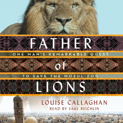Father of Lions: One Mans Remarkable Quest to Save Mosuls Zoo Audiobook, by Louise Callaghan