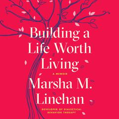 Building a Life Worth Living: A Memoir Audiobook, by Marsha M. Linehan