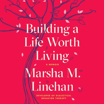 Building a Life Worth Living: A Memoir Audiobook, by Marsha M. Linehan