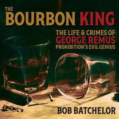 The Bourbon King: The Life and Crimes of George Remus, Prohibitions Evil Genius Audiobook, by Bob Batchelor